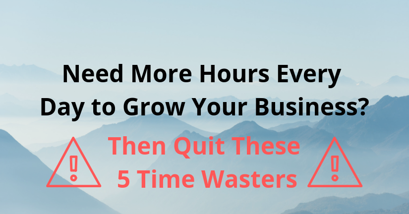 Need More Hours Every Day to Grow Your Business? Then Quit These 5 Time Wasters