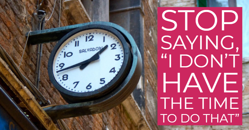"Stop saying ""I don't have the time to do that"""