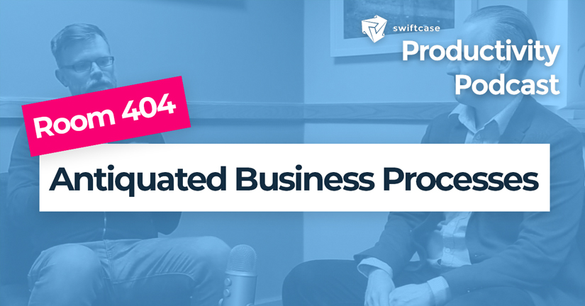 Antiquated Business Processes - SwiftCase Productivity Podcast #41