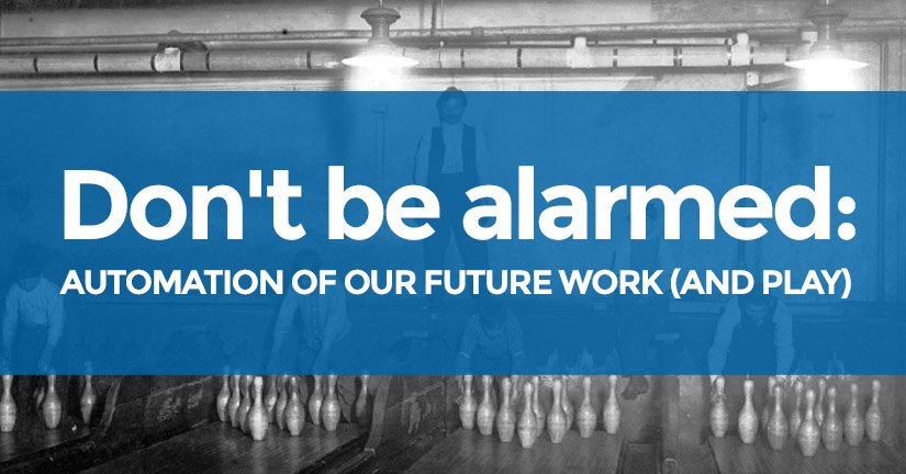 Don't be alarmed: Automation of our future work (and play)