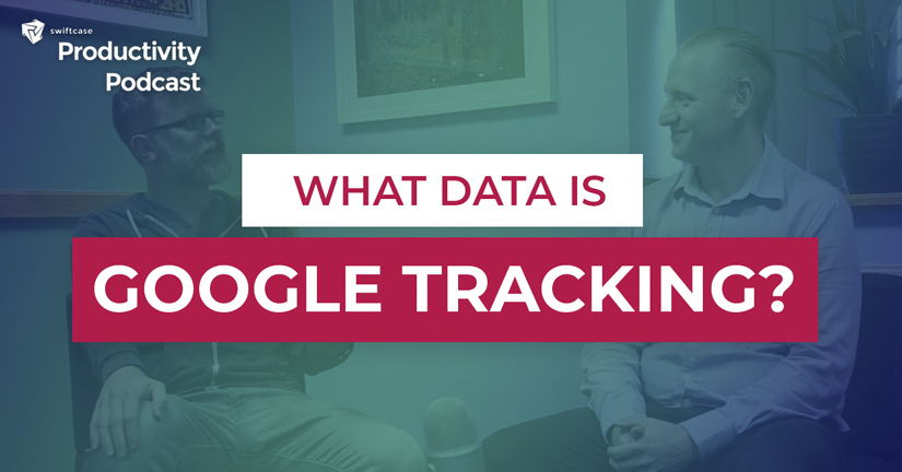 How does Google track us and use our information? - SwiftCase Productivity Podcast #59