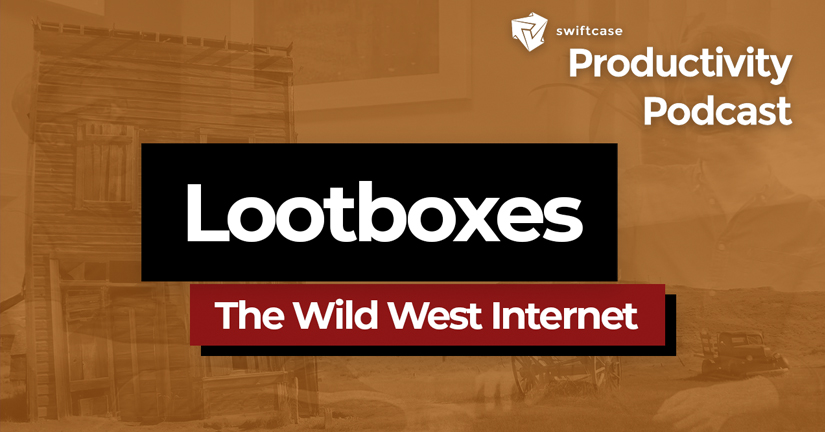 Lootboxes: The Wild West Internet - SwiftCase Productivity Podcast #49