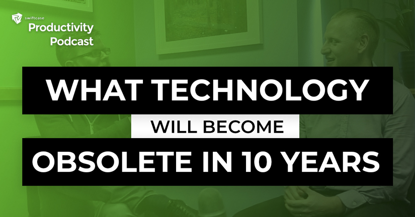 What Technology will be Obsolete in 10 Years? - SwiftCase Productivity Podcast #54